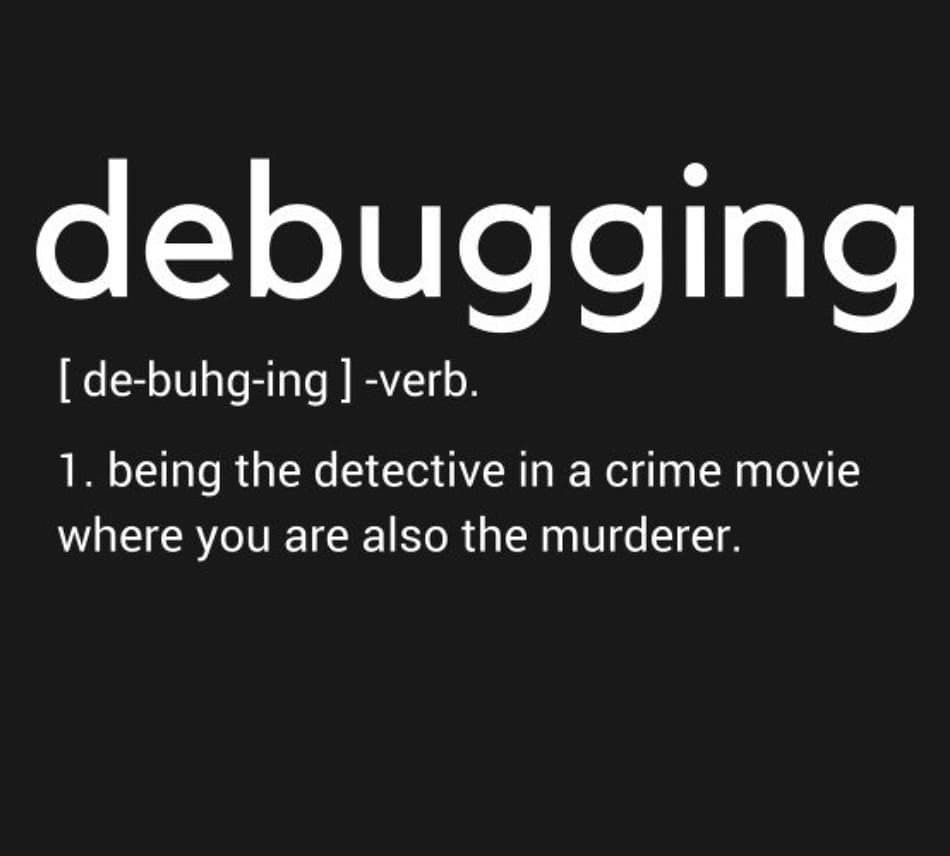 Debugging. verb. being the detective in a crime movie where you are also the murder.